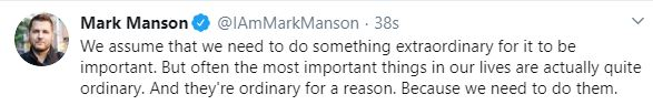 A snip of a tweet from author Mark Manson that reads: We assume that we need to do something extraordinary for it to be important. But often the most important things in our lives are actually quite ordinary. And they're ordinary for a reason. Because we need to do them.