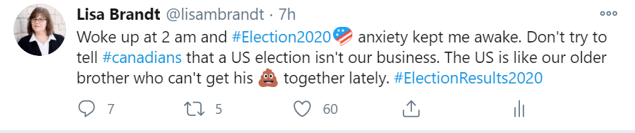My own tweet reads: Woke up at 2 am and Election 2020 anxiety kept me awake. Don't try to tell Canadians that a US election isn't our business. The US is like our older brother who can't get his (poop emoji) together lately.