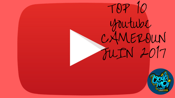 Top 10 youtube Cameroun. Juin 2017