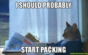 I should probably start packing