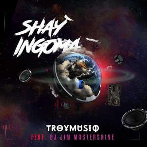 Troymusiq – Shayingoma Ft. Dj Jim Mastershine