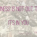 """Spreuk: """"Happiness is not out there. It's in you"""""""