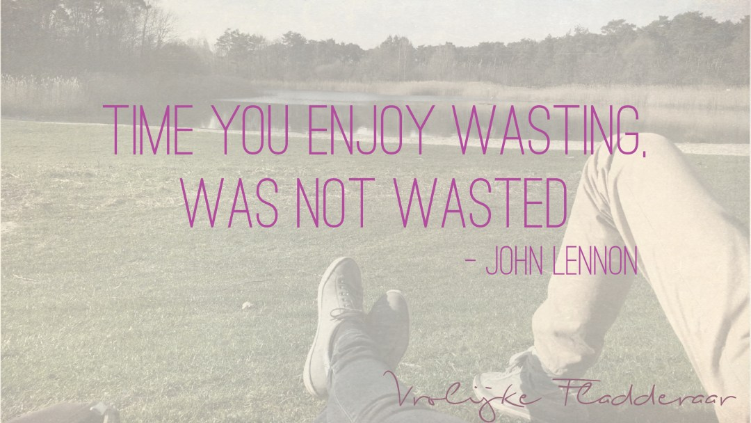 "Weer een week… #11: ""Time you enjoy wasting, was not wasted"""