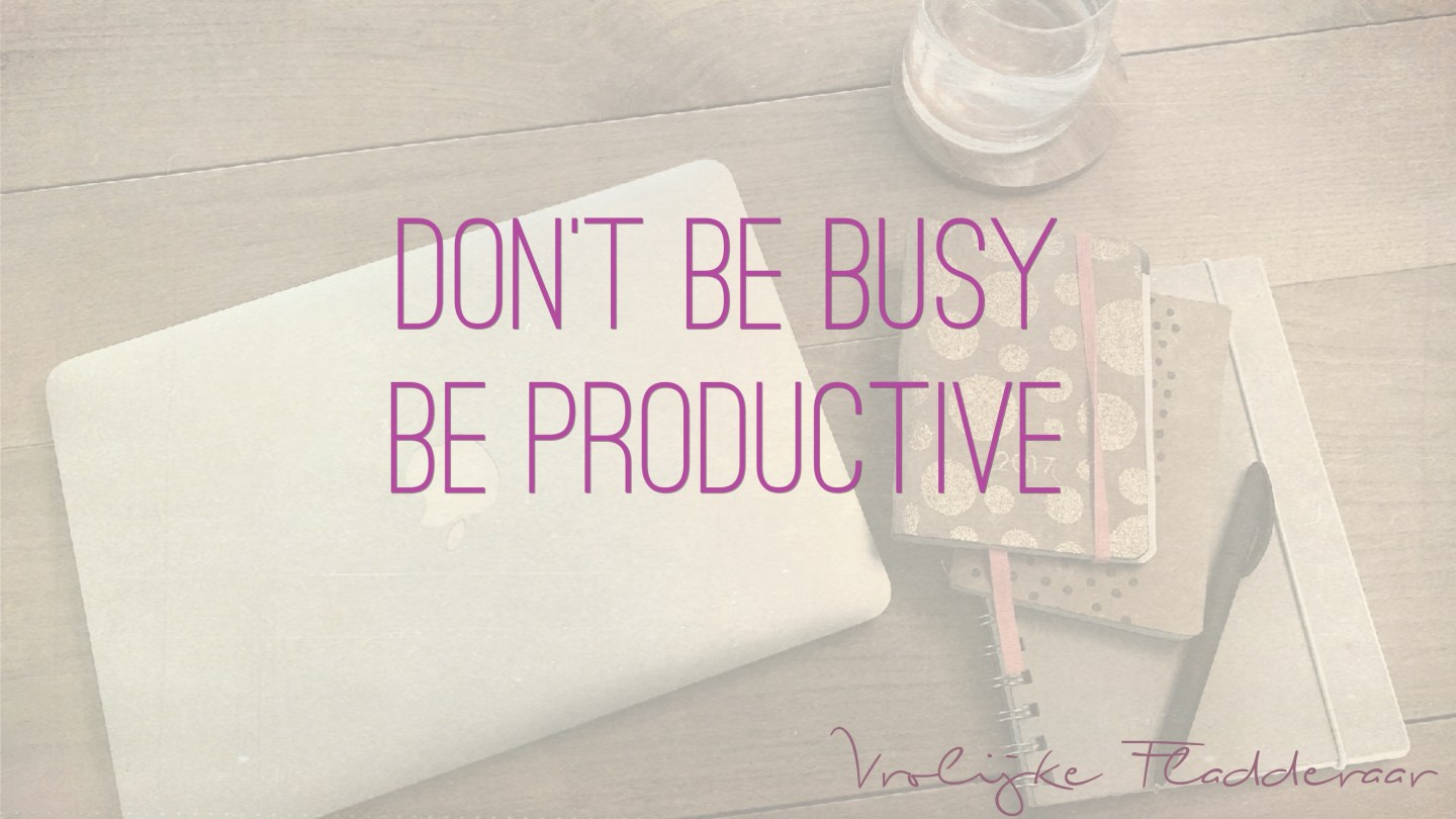 """Weer een week… #16: """"Don't be busy. Be productive."""""""