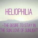 Heliophilia: the desire to stay in the sun; love of sunlight (ofwel 'zonnezucht')