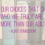 "Quote ""It's our choices that show who we truly are, far more than our abilities"" Albus Dumbledore / Perkamentus Harry Potter"