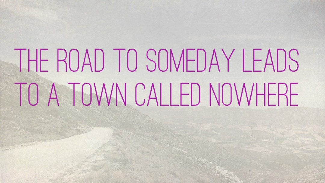 """Weer een week… #31: """"The road to someday leads to a town called nowhere"""""""