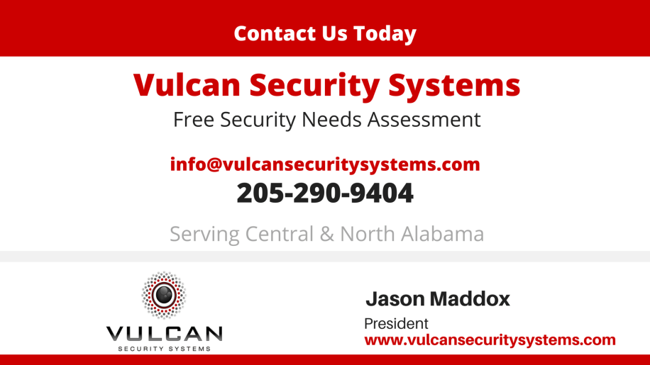 Contact Vulcan Security Systems in Birmingham Alabama today for a free security needs assessment throughout our service area. Email: info@vulcansecuritysystems.com, 205-290-9404. We serve central and north Alabama. Jason Maddox, president, vulcansecuritysystems.com providing custom video security solutions for churches, businesses, warehouses, hunting clubs and a wide range of other commercial settings.