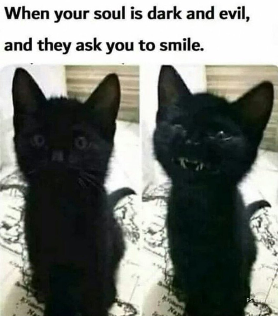 When your soul is dark and evil, and they ask you to smile.