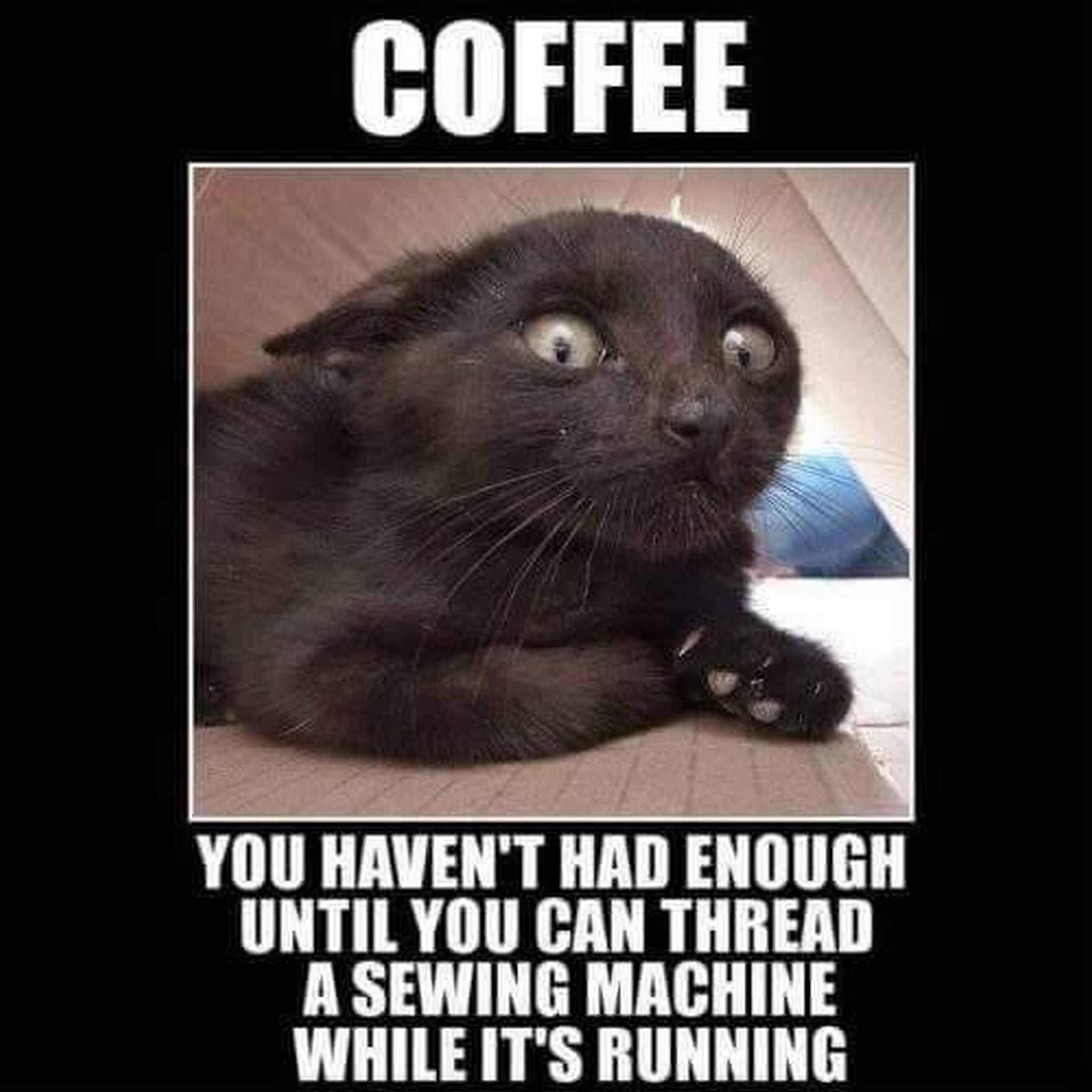 Coffee. You haven't had enough until you can thread a sewing machine while it's running.