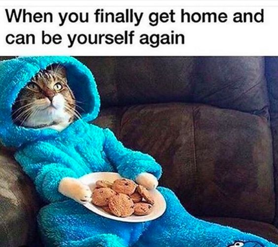 When you finally get home and can be yourself again