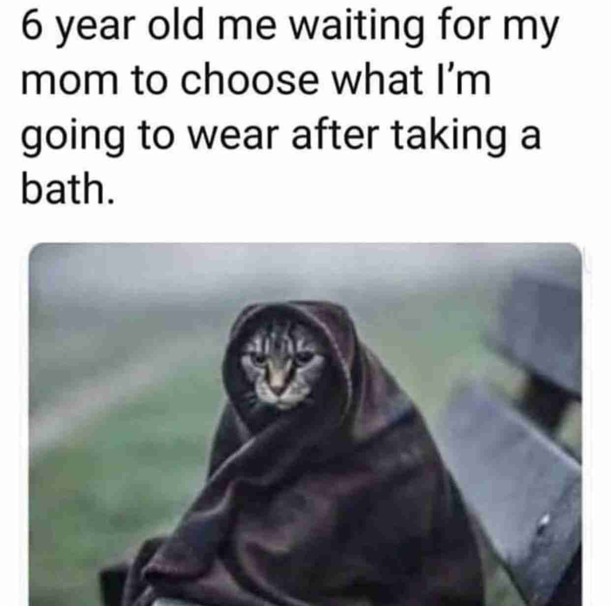 6 years old me waiting for my mom to choose what I'm going to wear after taking a bath.