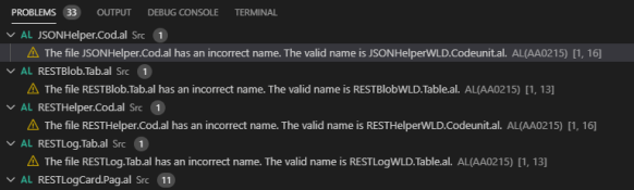 PROBLEMS @  OUTPUT DEBUG CONSOLE  v AL JSONHe1percod.a1 src @  TERMINAL  A The file JSONHelper.Cod.al has an incorrect name. The valid name is JSONHelperWLD.Codeunital. AL(AA0215) [1, 16]  v AL RESTBlob.Taba1 src @  A The file RESTBlob.Tab.al has an incorrect name. The valid name is RESTBlobWLD.Tableal. AL(AA0215) [1, 131  v AL RESTHe1percod.a1 src @  A The file RESTHelper.Cod.al has an incorrect name. The valid name is RESTHelperWLD.Codeunital. AL(AA0215) [1, 16]  v AL RESTLog.Ta1xal src @  A The file RESTLog.Tab.al has an incorrect name. The valid name is RESTLogWLD.Tableal. AL(AA0215) [1, 13]  v AL RESTLogcard.Paga1 src @