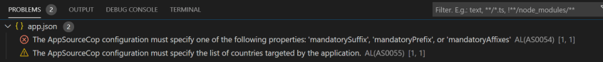 "PROBLEMS @  OUTPUT  v ( ) app.json  DEBUG CONSOLE  TERMINAL  Filter. E.g.: text. ""Pts,  @ The AppSourceCop configuration must specify one of the following properties: •mandatorySuffix•, 'mandatoryprefix', or 'mandatoryAffixes• AL(AS0054) [1, 1]  A The AppSourceCop configuration must specify the list of countries targeted by the application. AL(ASOOSS) (1, 1]"