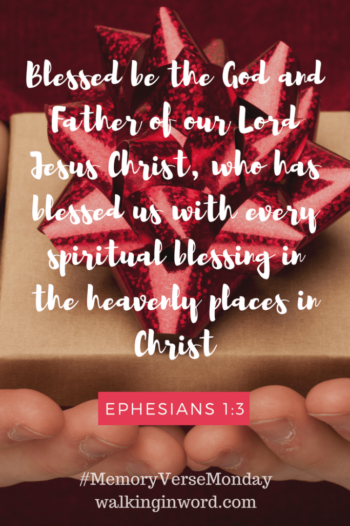 Blessed be the God and Father of our Lord Jesus Christ, who has blessed us with every spiritual blessing in the heavenly places in Christ. Ephesians 1:3 Memory Verse Monday - Week 17