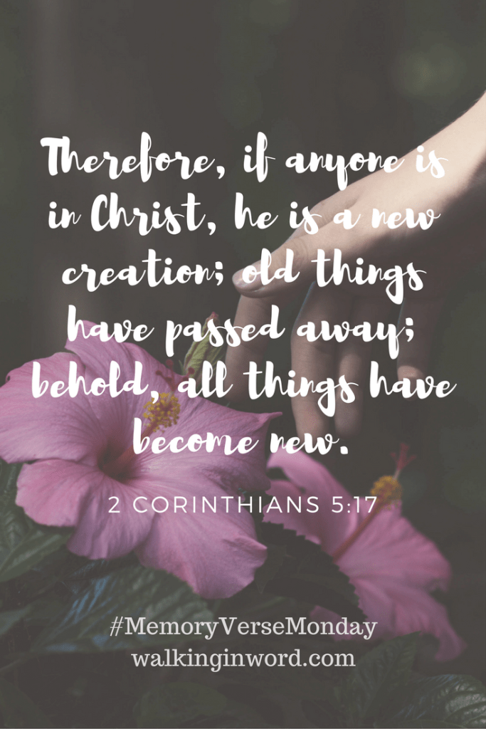 Therefore, if anyone is in Christ, he is a new creation; old things have passed away; behold, all things have become new. 2 Corinthians 5:17 Memory Verse Monday - Week 20