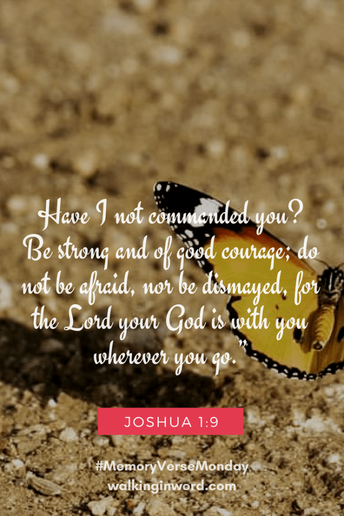 """Have I not commanded you? Be strong and of good courage; do not be afraid, nor be dismayed, for theLordyour Godiswith you wherever you go."""" Joshua 1:9 Memory Verse Monday - Week 45"""