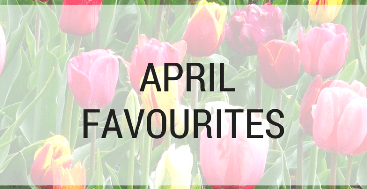 Monthly Favourites: April 2018