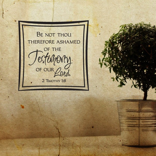 Be not thou therefore ashamed of the testimony of our Lord