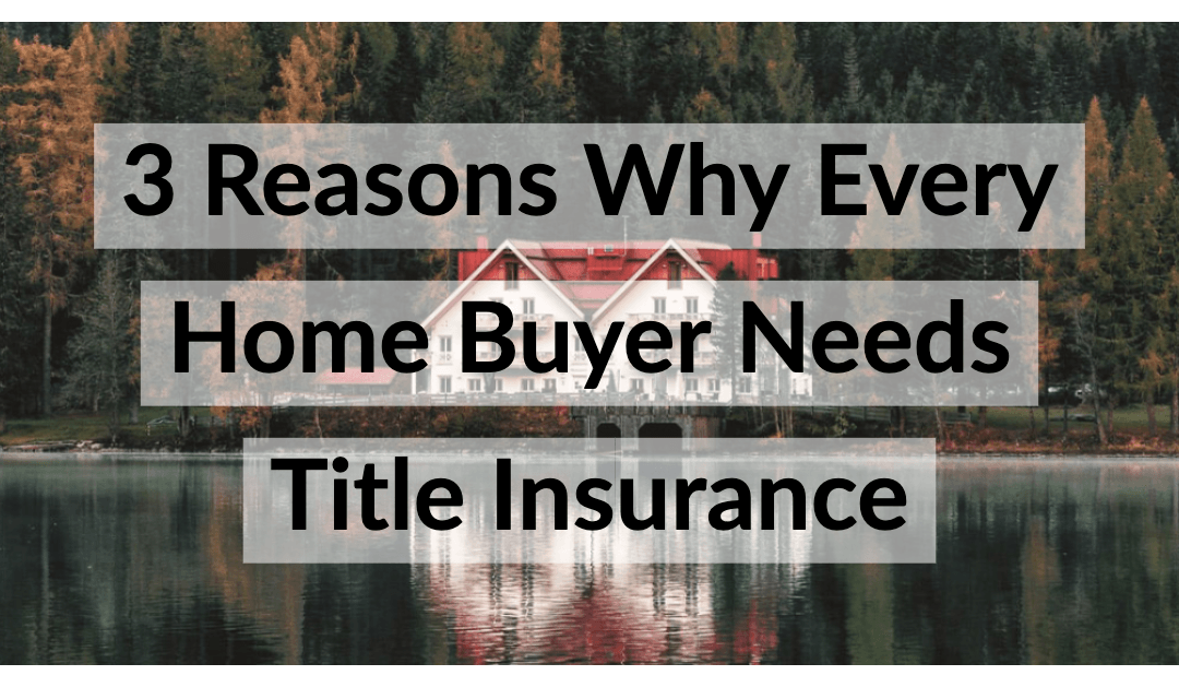 3 Reasons Why Every Home Buyer Needs Title Insurance