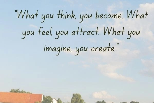 visualize each affirmation, words written in the sky what you think you become what you feel you attract and what you imagine you create