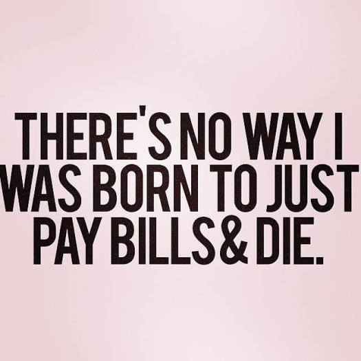 There's no way I was born to just pay bills and die.