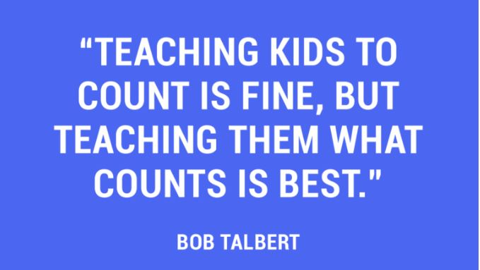 Teaching kids to count is fine, but teaching them what counts is best. – Bob Talbert