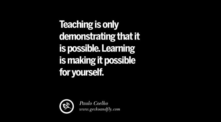 Teaching is only demonstrating that it is possible. Learning is making it possible for yourself.