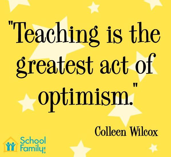 Teaching is the greatest act of optimism. –Colleen Wilcox