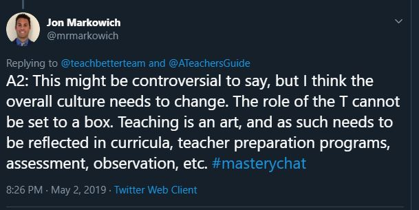 This might be controversial to say, but I think the overall culture needs to change. The role of the T cannot be set to a box. Teaching is an art, and as such needs to be reflected in curricula, teacher preparation programs, assessment, observation, etc. #masterychat