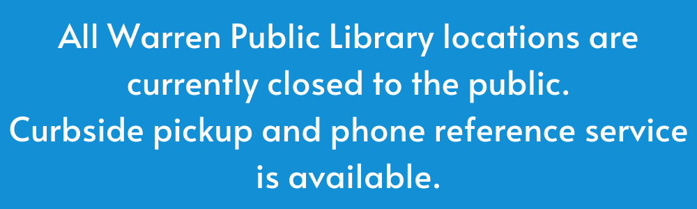 All Warren Public Library locations are currently closed to the public. Curbside pickup and phone reference service is available.