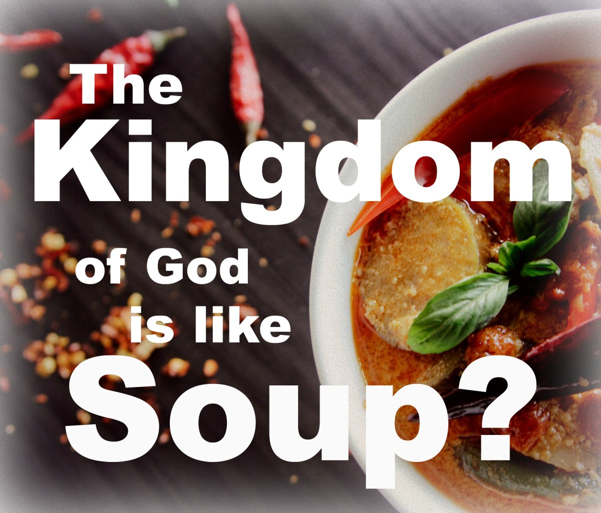 The Kingdom of God is like Soup?