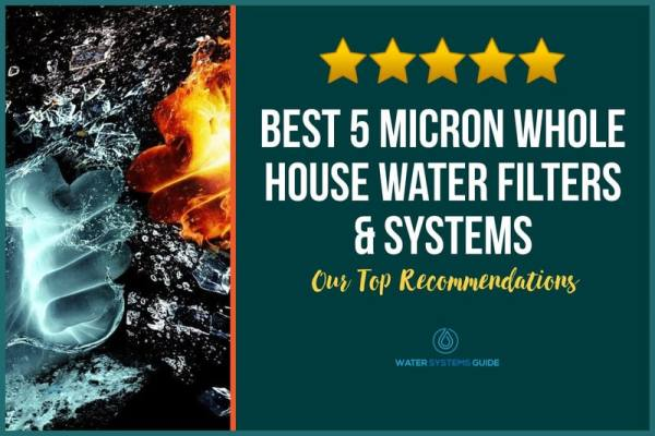 Best 5 Micron Whole House Water Filters & Systems (2021 Review)🥇