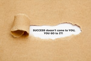 """Success does not come to You, You Go to It"""