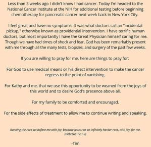 """screenshot of timothy keller's facebook post which reads Less than 3 weeks ago I didn't know I had cancer. Today I'm headed to the National Cancer Institute at the NIH for additional testing before beginning chemotherapy for pancreatic cancer next week back in New York City. I feel great and have no symptoms. It was what doctors call an """"incidental pickup,"""" otherwise known as providential intervention. I have terrific human doctors, but most importantly I have the Great Physician himself caring for me. Though we have had times of shock and fear, God has been remarkably present with me through all the many tests, biopsies, and surgery of the past few weeks. If you are willing to pray for me, here are things to pray for: For God to use medical means or his direct intervention to make the cancer regress to the point of vanishing. For Kathy and me, that we use this opportunity to be weaned from the joys of this world and to desire God's presence above all. For my family to be comforted and encouraged. For the side effects of treatment to allow me to continue writing and speaking. Running the race set before me with joy, because Jesus ran an infinitely harder race, with joy, for me. (Hebrews 12:1-2) -Tim"""