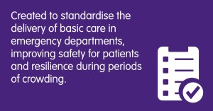 Created to standardise the delivery of basic care in emergency departments, improving safety for patients and resilience during periods of crowding.