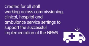 Created for all staff working across commissioning, clinical, hospital and ambulance service settings to support the successful implementation of the NEWS.