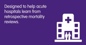 Designed to help acute hospitals learn from retrospective mortality reviews.