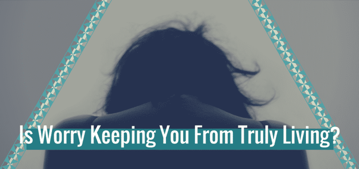 Is Worry Keeping You From Truly Living-