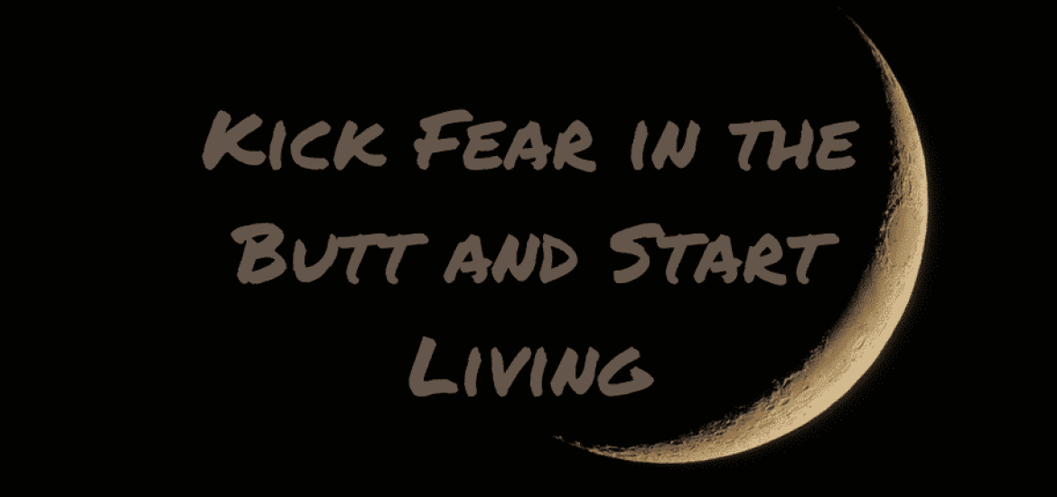 Kick Fear in the Butt and Start Living