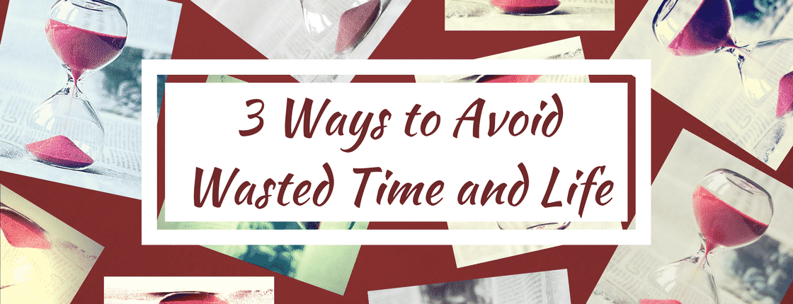 3 Ways to Avoid Wasted Time and Life