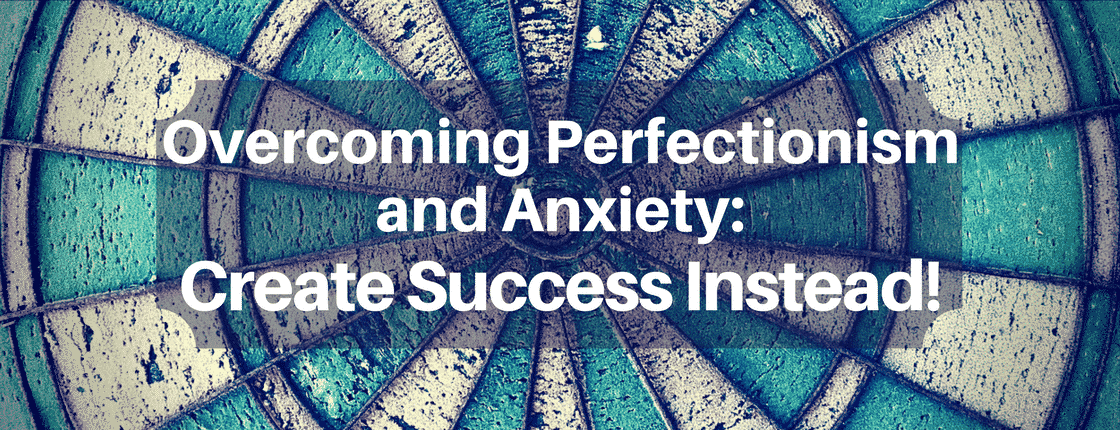 Overcoming Perfectionism and Anxiety: Create Success Instead!