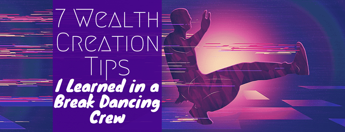 7 Wealth Creation Tips I Learned in a Break Dancing Crew