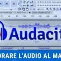 Come migliorare l'audio con Audacity in sole 7 mosse