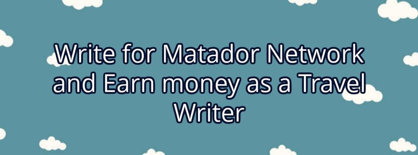 Write for Matador Earn money as Travel Writer