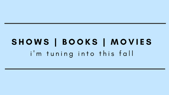 shows, books, and movies i'm tuning into this fall