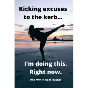 Kicking Excuses To The Kerb - I'm Doing This. Right Now - One Month Goal Tracker Book