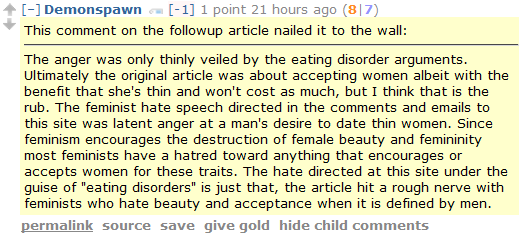 "Demonspawn [-1] 1 point 21 hours ago (8|7)  This comment on the followup article nailed it to the wall:  The anger was only thinly veiled by the eating disorder arguments. Ultimately the original article was about accepting women albeit with the benefit that she's thin and won't cost as much, but I think that is the rub. The feminist hate speech directed in the comments and emails to this site was latent anger at a man's desire to date thin women. Since feminism encourages the destruction of female beauty and femininity most feminists have a hatred toward anything that encourages or accepts women for these traits. The hate directed at this site under the guise of ""eating disorders"" is just that, the article hit a rough nerve with feminists who hate beauty and acceptance when it is defined by men."