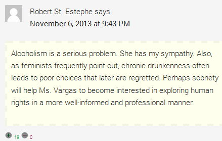 Robert St. Estephe says  November 6, 2013 at 9:43 PM  Alcoholism is a serious problem. She has my sympathy. Also, as feminists frequently point out, chronic drunkenness often leads to poor choices that later are regretted. Perhaps sobriety will help Ms. Vargas to become interested in exploring human rights in a more well-informed and professional manner.