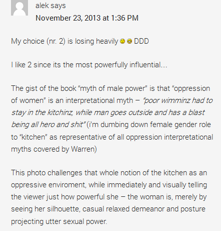 "alek says November 23, 2013 at 1:36 PM My choice (nr. 2) is losing heavily :( :D DDD I like 2 since its the most powerfully influential… The gist of the book ""myth of male power"" is that ""oppression of women"" is an interpretational myth – ""poor wimminz had to stay in the kitchinz, while man goes outside and has a blast being all hero and shit"" (i'm dumbing down female gender role to ""kitchen"" as representative of all oppression interpretational myths covered by Warren) This photo challenges that whole notion of the kitchen as an oppressive enviroment, while immediately and visually telling the viewer just how powerful she – the woman is, merely by seeing her silhouette, casual relaxed demeanor and posture projecting utter sexual power."